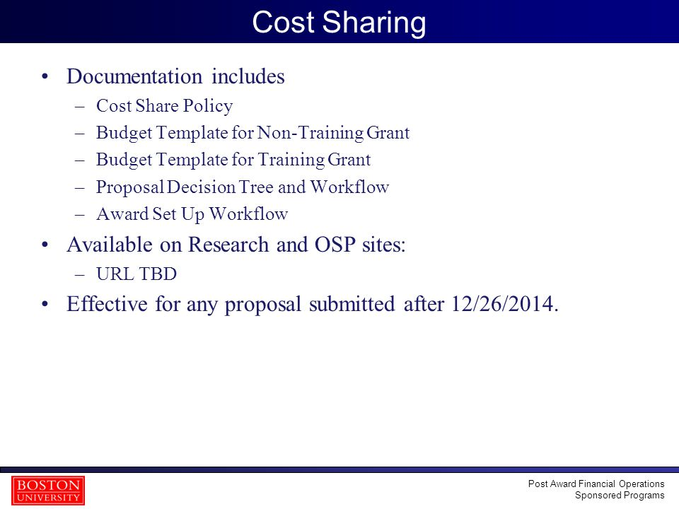 28 Cost Sharing Documentation includes –Cost Share Policy –Budget Template for Non-Training Grant –Budget Template for Training Grant –Proposal Decision Tree and Workflow –Award Set Up Workflow Available on Research and OSP sites: –URL TBD Effective for any proposal submitted after 12/26/2014.