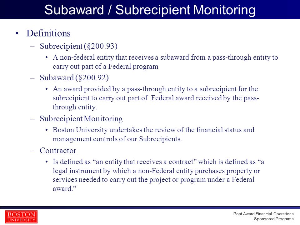 30 Subaward / Subrecipient Monitoring Definitions –Subrecipient (§200.93) A non-federal entity that receives a subaward from a pass-through entity to carry out part of a Federal program –Subaward (§200.92) An award provided by a pass-through entity to a subrecipient for the subrecipient to carry out part of Federal award received by the pass- through entity.