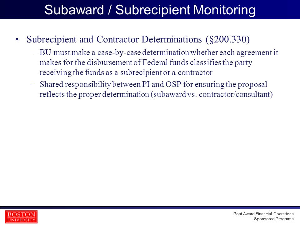 31 Subaward / Subrecipient Monitoring Subrecipient and Contractor Determinations (§200.330) –BU must make a case-by-case determination whether each ag