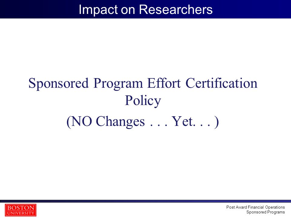 35 Impact on Researchers Sponsored Program Effort Certification Policy (NO Changes... Yet... ) Post Award Financial Operations Sponsored Programs