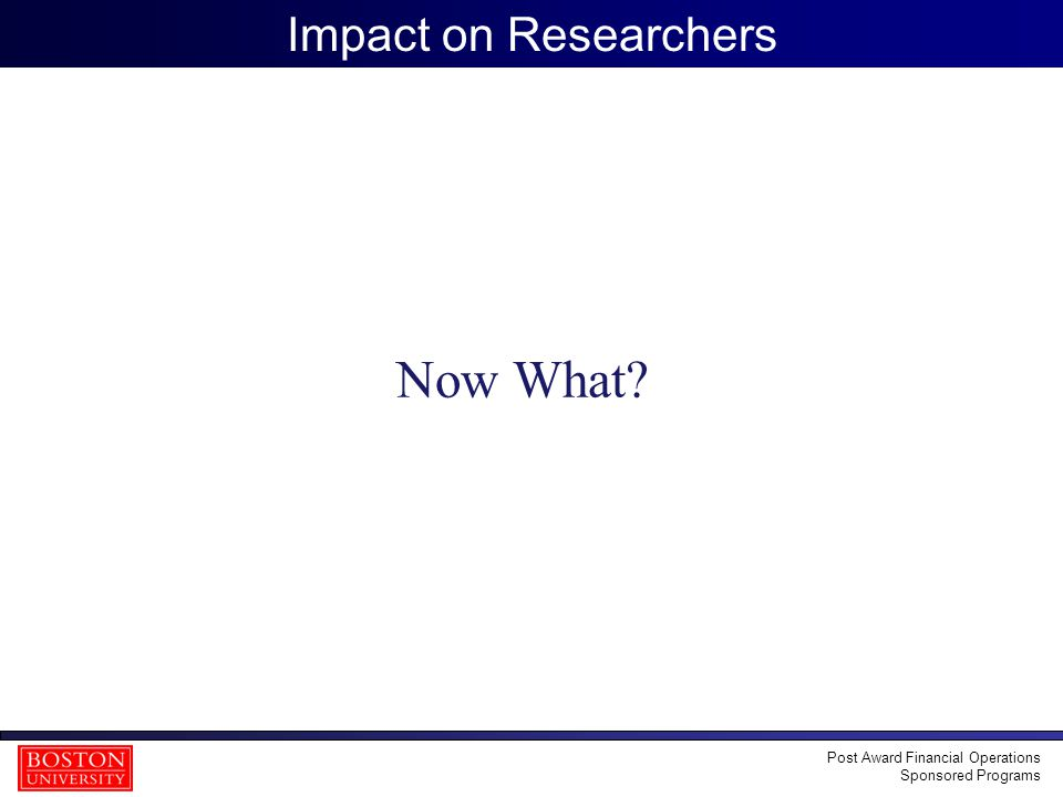 39 Impact on Researchers Now What? Post Award Financial Operations Sponsored Programs