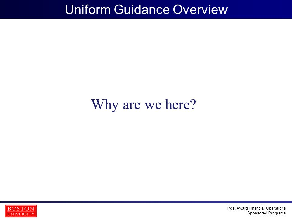 4 Uniform Guidance Overview Why are we here? Post Award Financial Operations Sponsored Programs