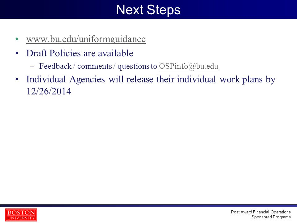 40 Next Steps www.bu.edu/uniformguidance Draft Policies are available –Feedback / comments / questions to OSPinfo@bu.eduOSPinfo@bu.edu Individual Agencies will release their individual work plans by 12/26/2014 Post Award Financial Operations Sponsored Programs