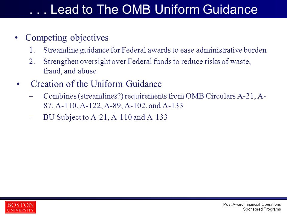 7 Uniform Guidance Overview Uniform implementation date of 12/26/14 for all Subparts, except Subpart F (Audits), which will be effective the first FY beginning after 12/26/14… for BU, this is effective FY2016 (7/1/2015 – 6/30/2016) – Generally speaking, the Uniform Guidance will be applicable for new awards and for incremental funding awarded on or after 12/26/14 Existing Awards will follow previous OMB Circulars Waiting on clarification of Continuing Awards Agency Comments will be available 12/26/2014 –BU DRAFT policies may change based on these new comments Post Award Financial Operations Sponsored Programs We welcome and encourage your comments and feedback on the draft policies.
