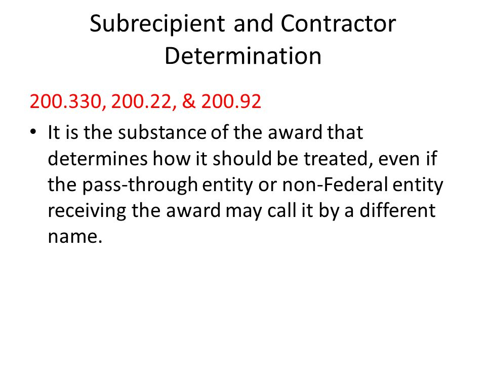 Subrecipient and Contractor Determination 200.330, 200.22, & 200.92 It is the substance of the award that determines how it should be treated, even if the pass-through entity or non-Federal entity receiving the award may call it by a different name.
