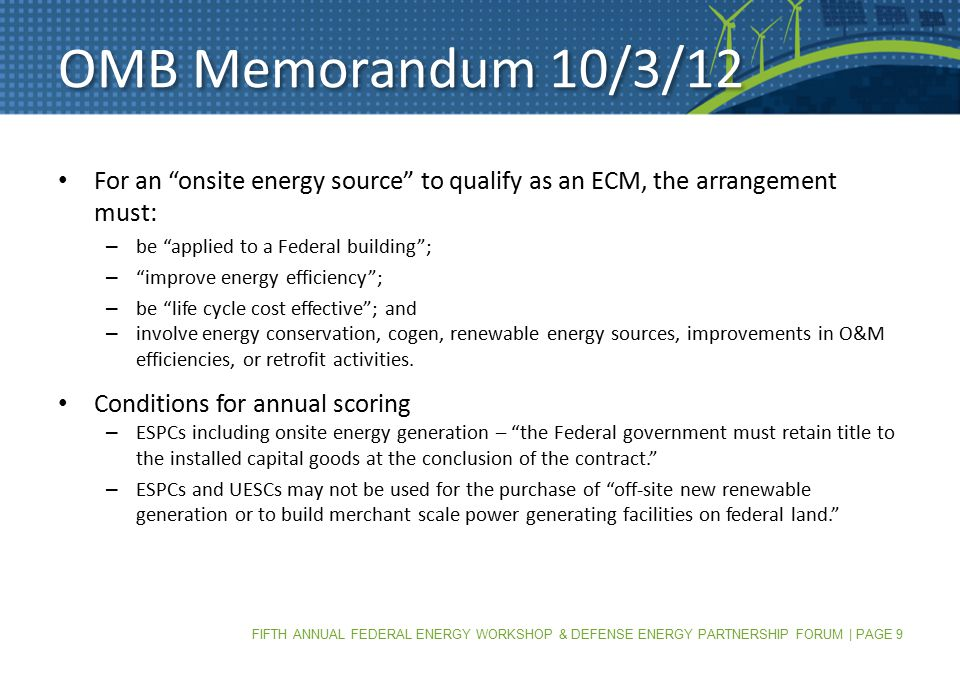 FIFTH ANNUAL FEDERAL ENERGY WORKSHOP & DEFENSE ENERGY PARTNERSHIP FORUM | PAGE 9 OMB Memorandum 10/3/12 For an onsite energy source to qualify as an ECM, the arrangement must: – be applied to a Federal building ; – improve energy efficiency ; – be life cycle cost effective ; and – involve energy conservation, cogen, renewable energy sources, improvements in O&M efficiencies, or retrofit activities.