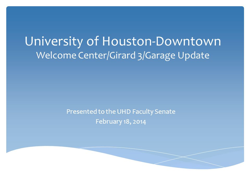 University of Houston-Downtown Welcome Center/Girard 3/Garage Update Presented to the UHD Faculty Senate February 18, 2014