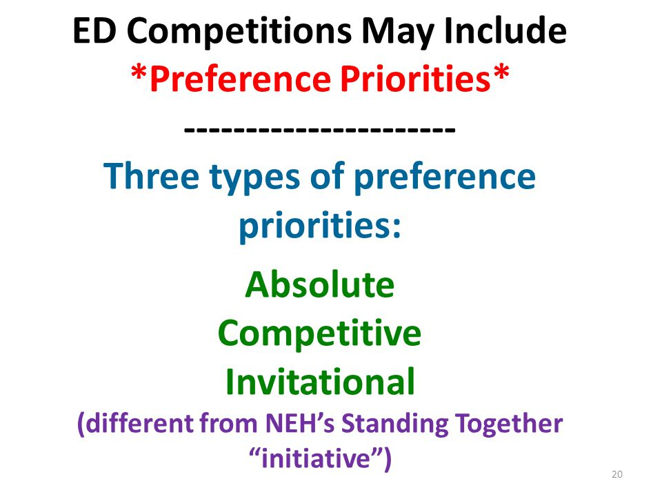 ED Competitions May Include *Preference Priorities* ---------------------- Three types of preference priorities: Absolute Competitive Invitational (different from NEH's Standing Together initiative ) 20