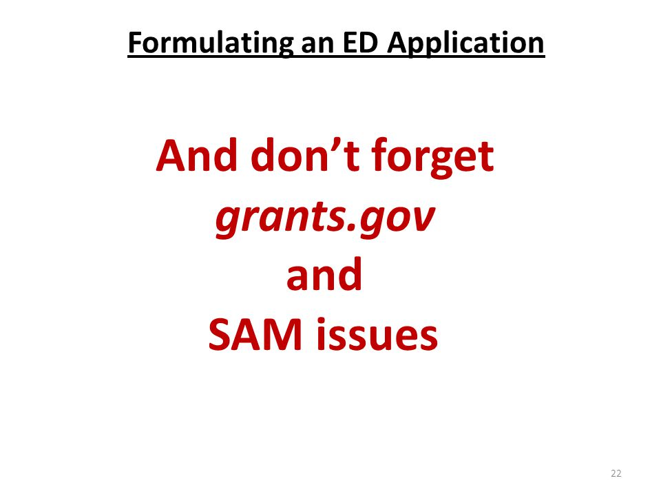 Formulating an ED Application And don't forget grants.gov and SAM issues 22