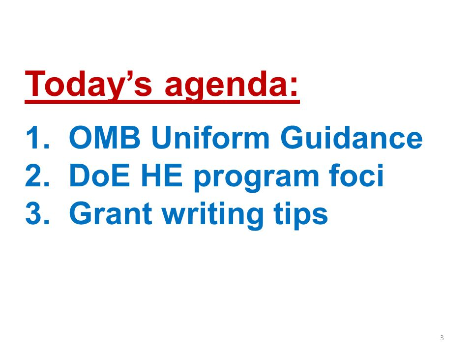 3 Today's agenda: 1. OMB Uniform Guidance 2. DoE HE program foci 3. Grant writing tips
