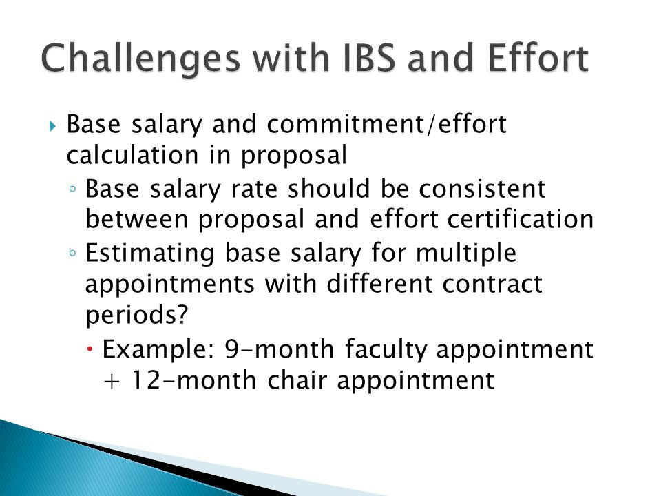  Base salary and commitment/effort calculation in proposal ◦ Base salary rate should be consistent between proposal and effort certification ◦ Estimating base salary for multiple appointments with different contract periods.