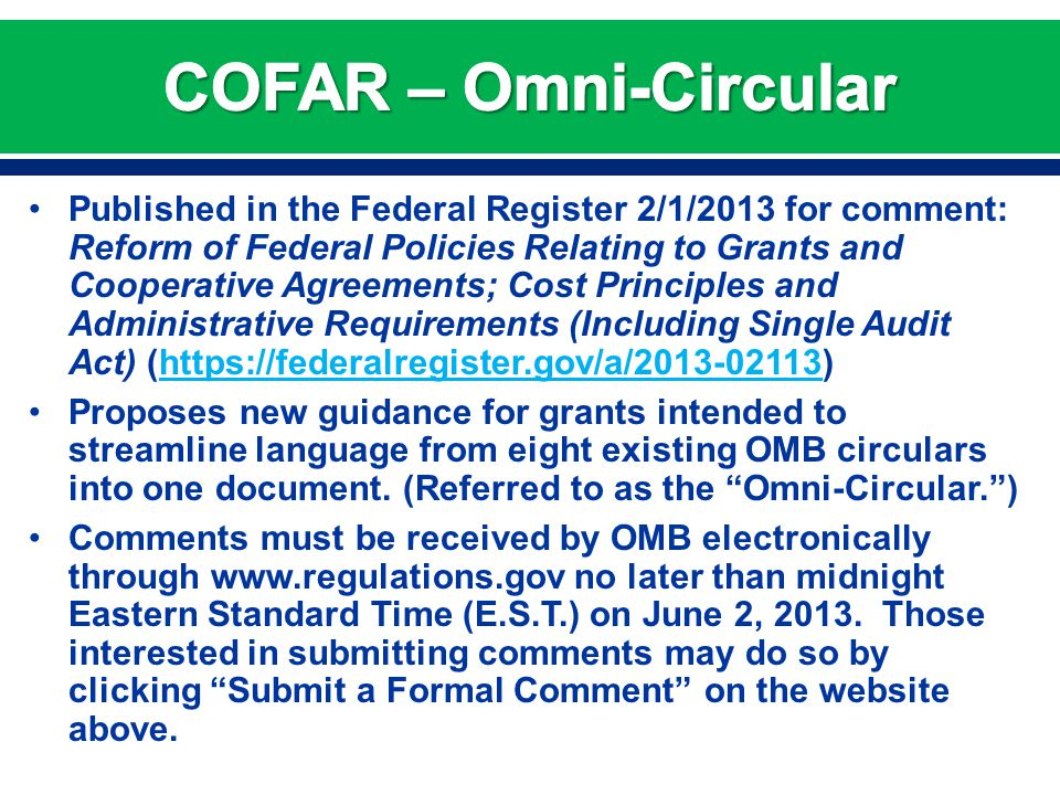 Published in the Federal Register 2/1/2013 for comment: Reform of Federal Policies Relating to Grants and Cooperative Agreements; Cost Principles and Administrative Requirements (Including Single Audit Act) (https://federalregister.gov/a/2013-02113) https://federalregister.gov/a/2013-02113 Proposes new guidance for grants intended to streamline language from eight existing OMB circulars into one document.