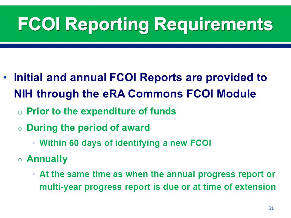 Initial and annual FCOI Reports are provided to NIH through the eRA Commons FCOI Module o Prior to the expenditure of funds o During the period of award Within 60 days of identifying a new FCOI o Annually At the same time as when the annual progress report or multi-year progress report is due or at time of extension 31