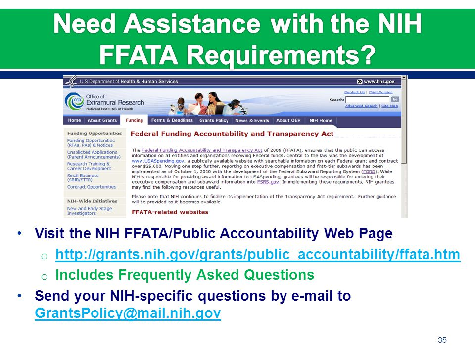 Visit the NIH FFATA/Public Accountability Web Page o http://grants.nih.gov/grants/public_accountability/ffata.htm http://grants.nih.gov/grants/public_accountability/ffata.htm o Includes Frequently Asked Questions Send your NIH-specific questions by e-mail to GrantsPolicy@mail.nih.gov GrantsPolicy@mail.nih.gov 35
