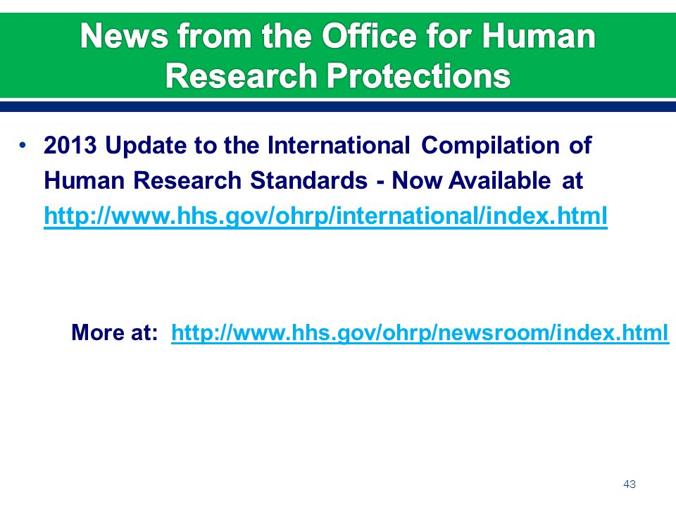 2013 Update to the International Compilation of Human Research Standards - Now Available at http://www.hhs.gov/ohrp/international/index.html http://www.hhs.gov/ohrp/international/index.html More at: http://www.hhs.gov/ohrp/newsroom/index.htmlhttp://www.hhs.gov/ohrp/newsroom/index.html 43