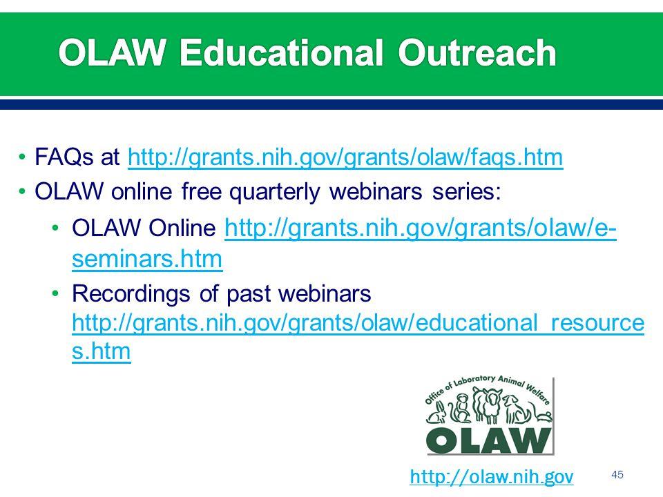 FAQs at http://grants.nih.gov/grants/olaw/faqs.htmhttp://grants.nih.gov/grants/olaw/faqs.htm OLAW online free quarterly webinars series: OLAW Online http://grants.nih.gov/grants/olaw/e- seminars.htm http://grants.nih.gov/grants/olaw/e- seminars.htm Recordings of past webinars http://grants.nih.gov/grants/olaw/educational_resource s.htm http://grants.nih.gov/grants/olaw/educational_resource s.htm 45 http://olaw.nih.gov