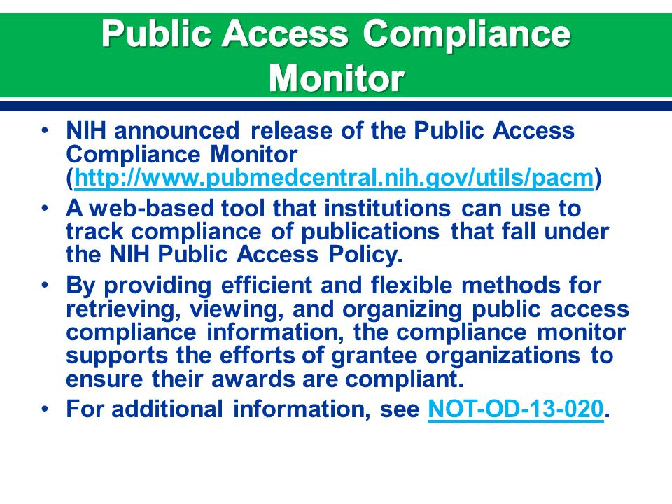 NIH announced release of the Public Access Compliance Monitor (http://www.pubmedcentral.nih.gov/utils/pacm)http://www.pubmedcentral.nih.gov/utils/pacm A web-based tool that institutions can use to track compliance of publications that fall under the NIH Public Access Policy.