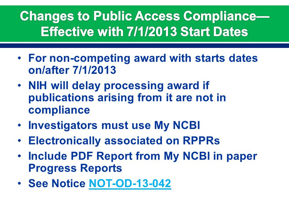 For non-competing award with starts dates on/after 7/1/2013 NIH will delay processing award if publications arising from it are not in compliance Investigators must use My NCBI Electronically associated on RPPRs Include PDF Report from My NCBI in paper Progress Reports See Notice NOT-OD-13-042NOT-OD-13-042