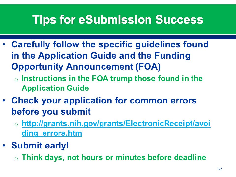 Carefully follow the specific guidelines found in the Application Guide and the Funding Opportunity Announcement (FOA) o Instructions in the FOA trump those found in the Application Guide Check your application for common errors before you submit o http://grants.nih.gov/grants/ElectronicReceipt/avoi ding_errors.htm http://grants.nih.gov/grants/ElectronicReceipt/avoi ding_errors.htm Submit early.