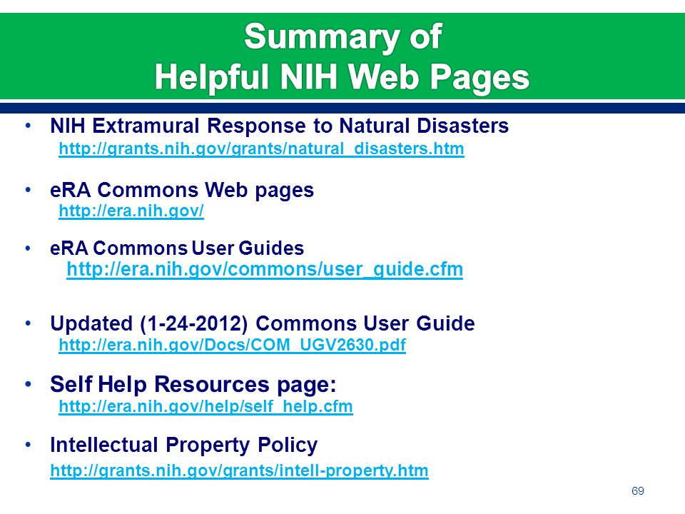 NIH Extramural Response to Natural Disasters http://grants.nih.gov/grants/natural_disasters.htm eRA Commons Web pages http://era.nih.gov/ eRA Commons User Guides http://era.nih.gov/commons/user_guide.cfm Updated (1-24-2012) Commons User Guide http://era.nih.gov/Docs/COM_UGV2630.pdf Self Help Resources page: http://era.nih.gov/help/self_help.cfm Intellectual Property Policy http://grants.nih.gov/grants/intell-property.htm 69