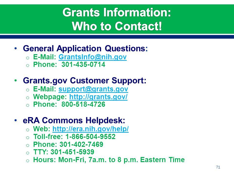 General Application Questions: o E-Mail: GrantsInfo@nih.govGrantsInfo@nih.gov o Phone: 301-435-0714 Grants.gov Customer Support: o E-Mail: support@grants.govsupport@grants.gov o Webpage: http://grants.gov/http://grants.gov/ o Phone: 800-518-4726 eRA Commons Helpdesk: o Web: http://era.nih.gov/help/http://era.nih.gov/help/ o Toll-free: 1-866-504-9552 o Phone: 301-402-7469 o TTY: 301-451-5939 o Hours: Mon-Fri, 7a.m.