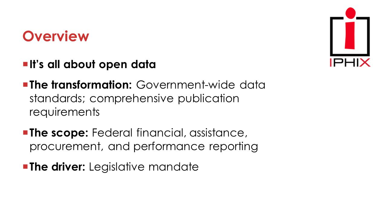 Overview  It's all about open data  The transformation: Government-wide data standards; comprehensive publication requirements  The scope: Federal financial, assistance, procurement, and performance reporting  The driver: Legislative mandate