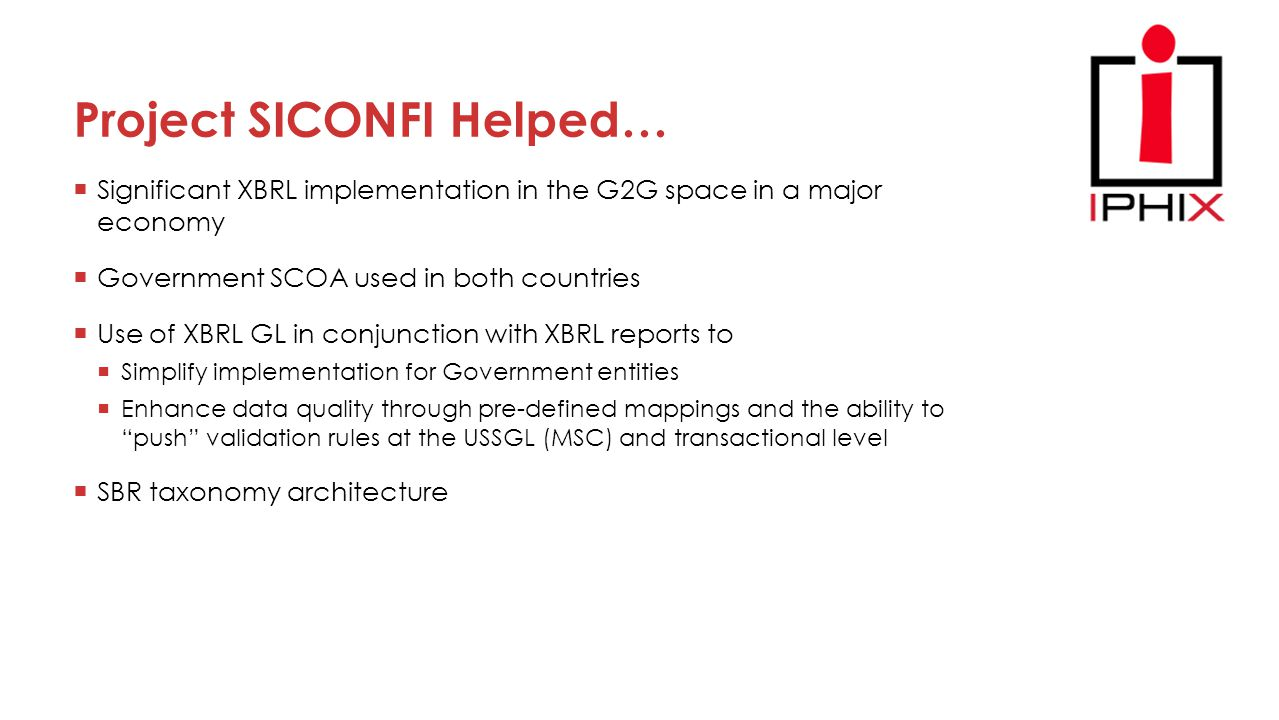 Project SICONFI Helped…  Significant XBRL implementation in the G2G space in a major economy  Government SCOA used in both countries  Use of XBRL GL in conjunction with XBRL reports to  Simplify implementation for Government entities  Enhance data quality through pre-defined mappings and the ability to push validation rules at the USSGL (MSC) and transactional level  SBR taxonomy architecture