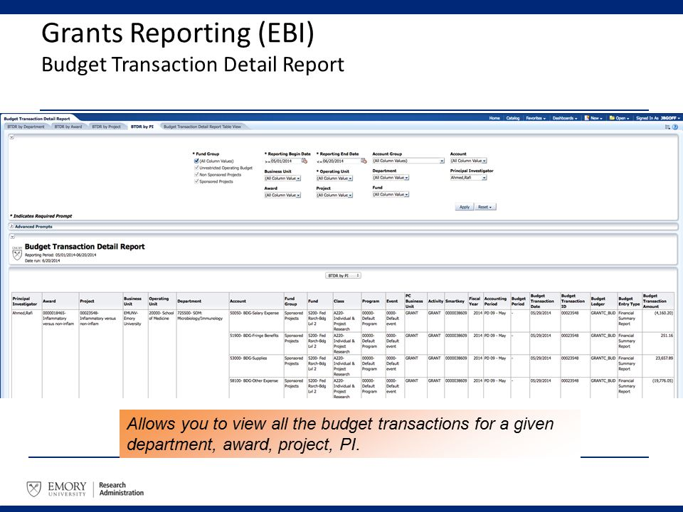 Grants Reporting (EBI) Budget Transaction Detail Report Allows you to view all the budget transactions for a given department, award, project, PI.