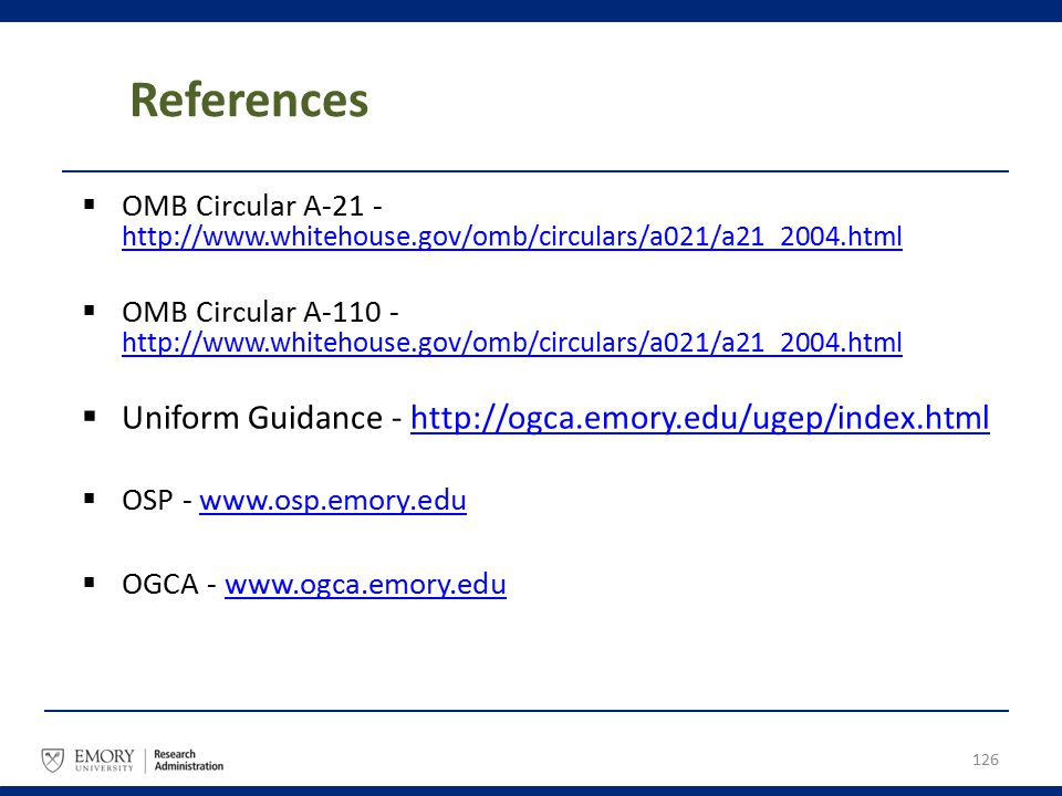 References  OMB Circular A-21 - http://www.whitehouse.gov/omb/circulars/a021/a21_2004.html http://www.whitehouse.gov/omb/circulars/a021/a21_2004.html  OMB Circular A-110 - http://www.whitehouse.gov/omb/circulars/a021/a21_2004.html http://www.whitehouse.gov/omb/circulars/a021/a21_2004.html  Uniform Guidance - http://ogca.emory.edu/ugep/index.htmlhttp://ogca.emory.edu/ugep/index.html  OSP - www.osp.emory.eduwww.osp.emory.edu  OGCA - www.ogca.emory.edu www.ogca.emory.edu 126