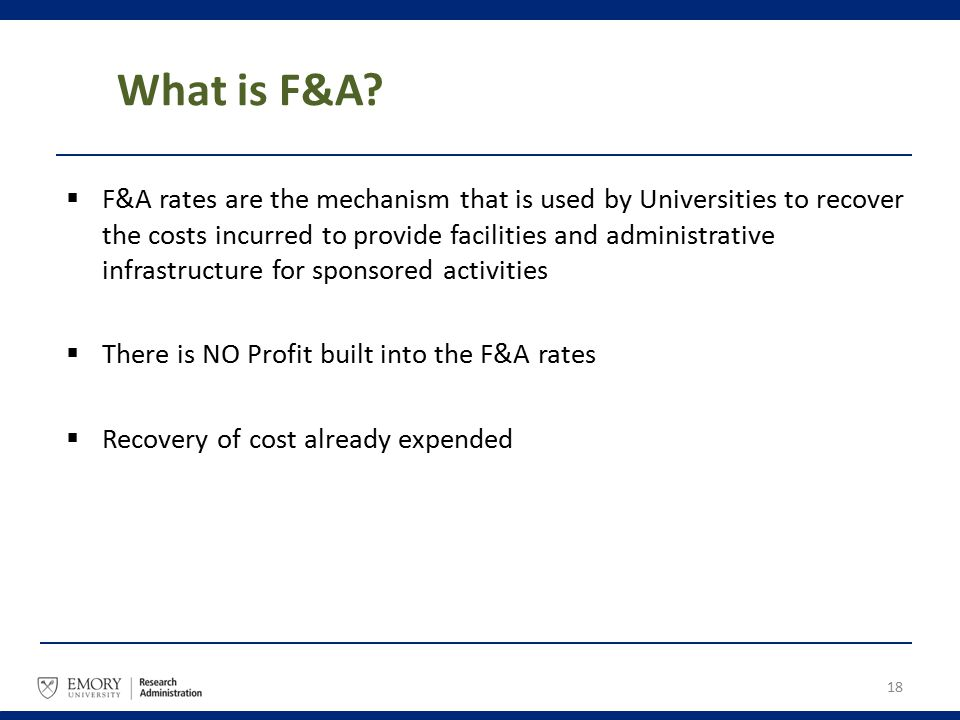 What is F&A?  F&A rates are the mechanism that is used by Universities to recover the costs incurred to provide facilities and administrative infrast