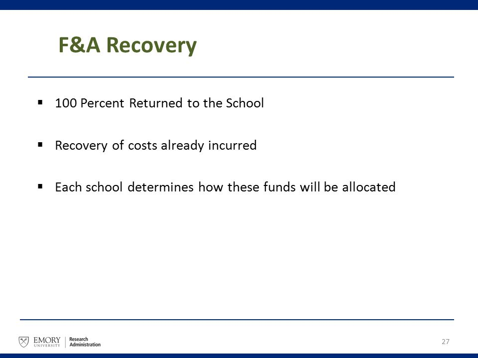 F&A Recovery  100 Percent Returned to the School  Recovery of costs already incurred  Each school determines how these funds will be allocated 27