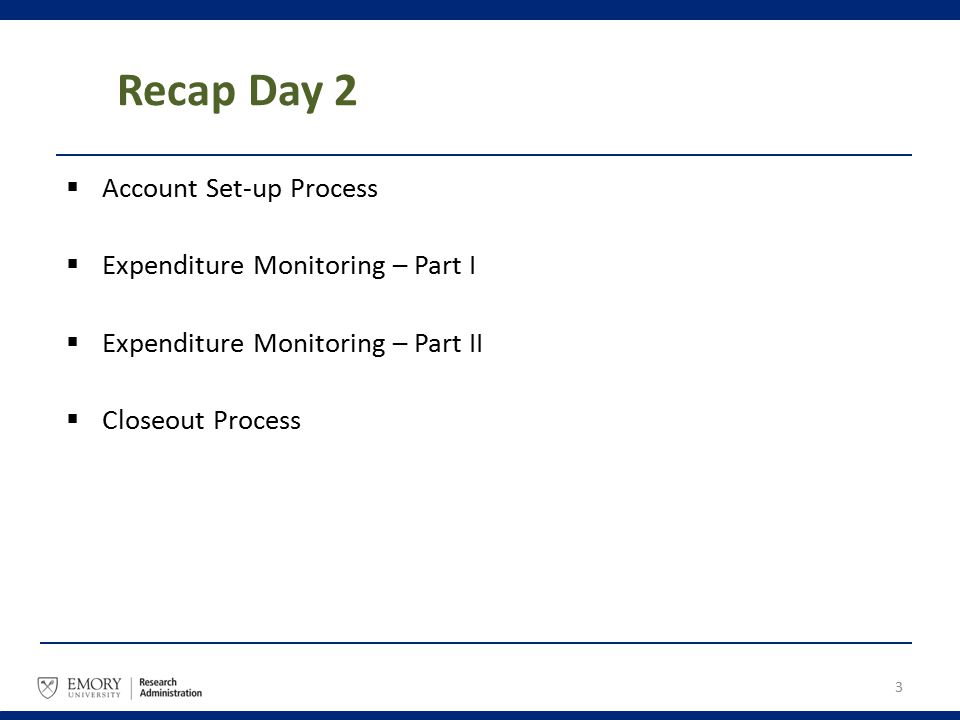 Recap Day 2 3  Account Set-up Process  Expenditure Monitoring – Part I  Expenditure Monitoring – Part II  Closeout Process