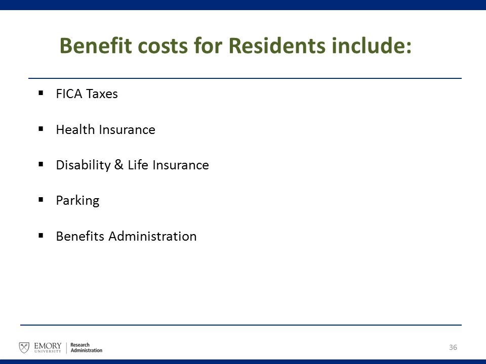 Benefit costs for Residents include:  FICA Taxes  Health Insurance  Disability & Life Insurance  Parking  Benefits Administration 36