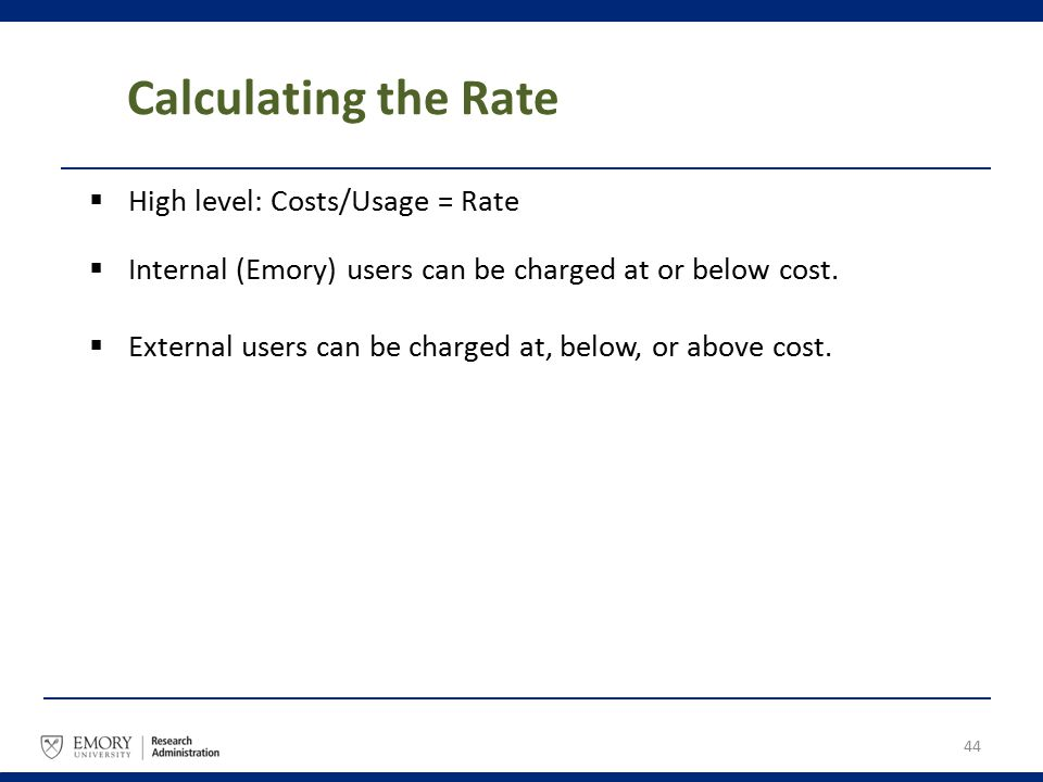Calculating the Rate  High level: Costs/Usage = Rate  Internal (Emory) users can be charged at or below cost.  External users can be charged at, be