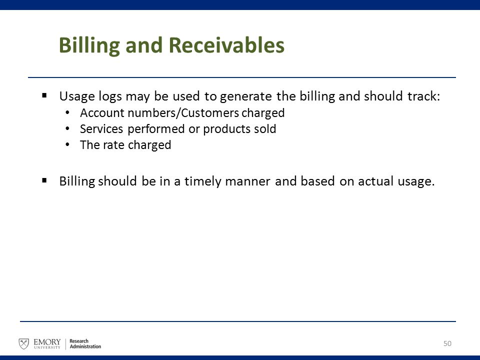 Billing and Receivables  Usage logs may be used to generate the billing and should track: Account numbers/Customers charged Services performed or pro