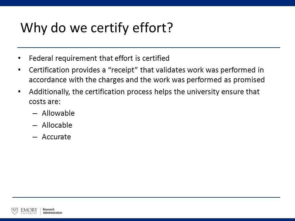"Why do we certify effort? Federal requirement that effort is certified Certification provides a ""receipt"" that validates work was performed in accorda"