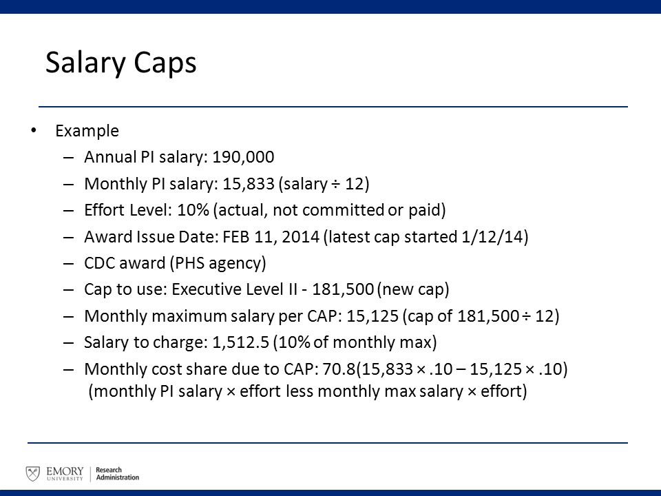 Salary Caps Example – Annual PI salary: 190,000 – Monthly PI salary: 15,833 (salary ÷ 12) – Effort Level: 10% (actual, not committed or paid) – Award