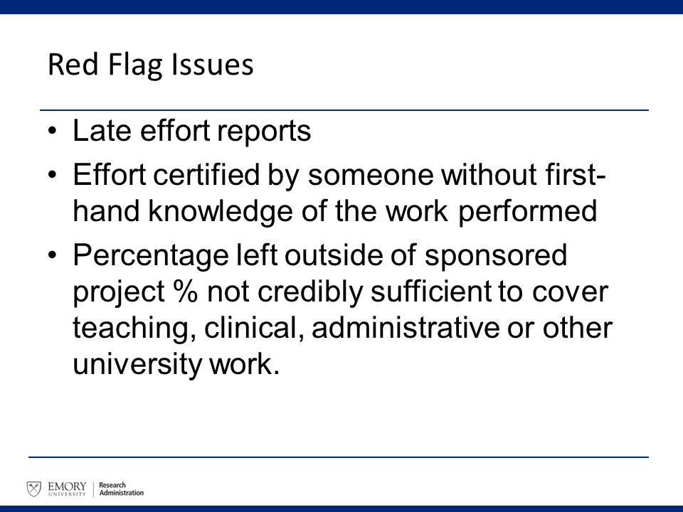 Red Flag Issues Late effort reports Effort certified by someone without first- hand knowledge of the work performed Percentage left outside of sponsor