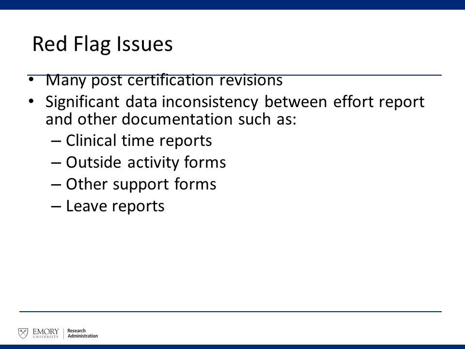 Red Flag Issues Many post certification revisions Significant data inconsistency between effort report and other documentation such as: – Clinical tim
