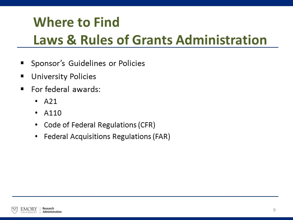 Where to Find Laws & Rules of Grants Administration  Sponsor's Guidelines or Policies  University Policies  For federal awards: A21 A110 Code of Fe