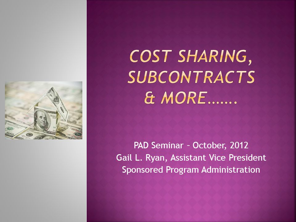 PAD Seminar – October, 2012 Gail L. Ryan, Assistant Vice President Sponsored Program Administration