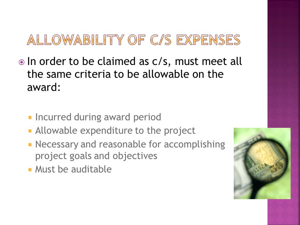  In order to be claimed as c/s, must meet all the same criteria to be allowable on the award:  Incurred during award period  Allowable expenditure to the project  Necessary and reasonable for accomplishing project goals and objectives  Must be auditable