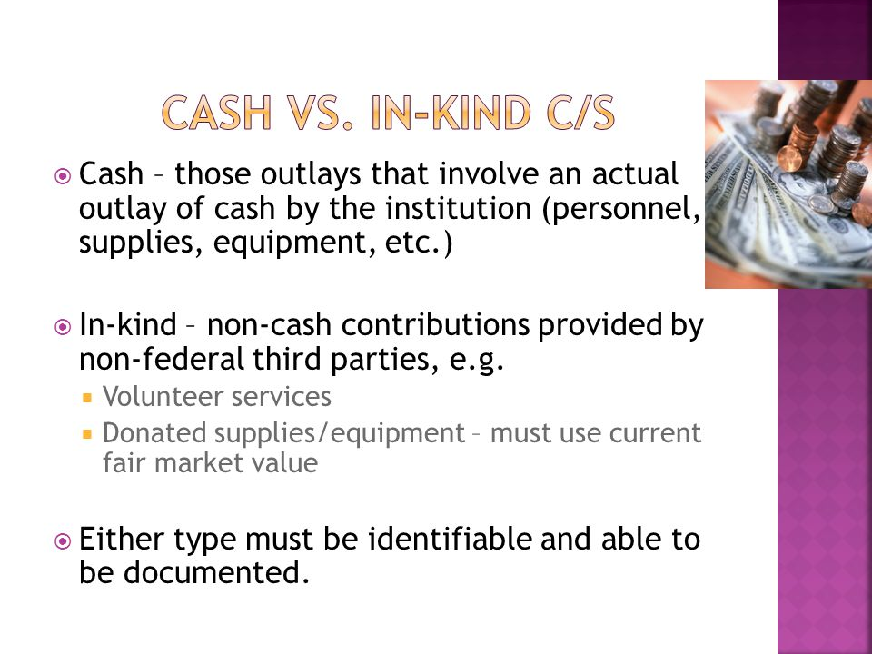  Cash – those outlays that involve an actual outlay of cash by the institution (personnel, supplies, equipment, etc.)  In-kind – non-cash contributions provided by non-federal third parties, e.g.