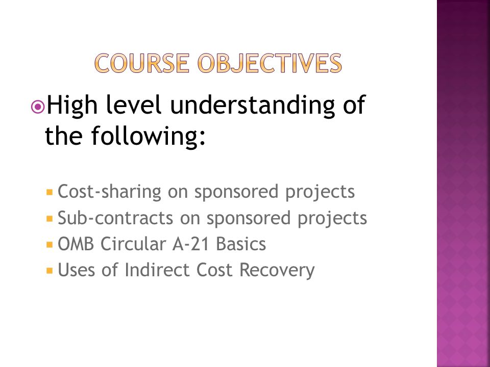  High level understanding of the following:  Cost-sharing on sponsored projects  Sub-contracts on sponsored projects  OMB Circular A-21 Basics  Uses of Indirect Cost Recovery