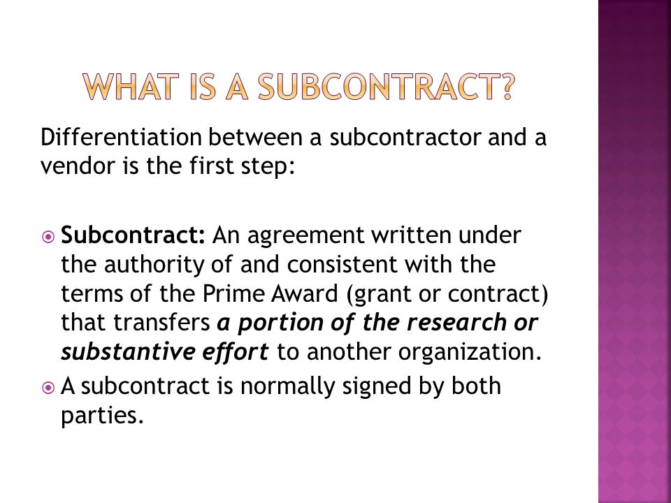 Differentiation between a subcontractor and a vendor is the first step:  Subcontract: An agreement written under the authority of and consistent with the terms of the Prime Award (grant or contract) that transfers a portion of the research or substantive effort to another organization.
