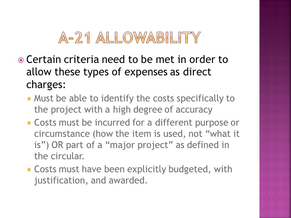  Certain criteria need to be met in order to allow these types of expenses as direct charges:  Must be able to identify the costs specifically to the project with a high degree of accuracy  Costs must be incurred for a different purpose or circumstance (how the item is used, not what it is ) OR part of a major project as defined in the circular.