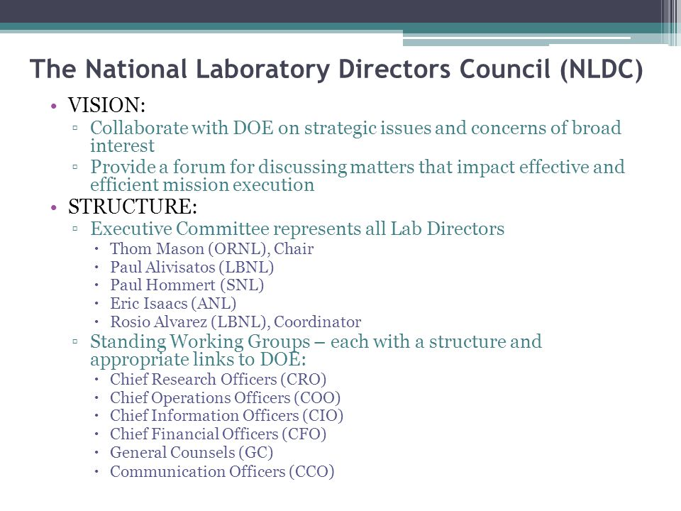 NLDC Meetings and Activities NLDC Executive Committee meets quarterly with Secretary of Energy ▫Identify, discuss and resolve issues on behalf of the NLDC ▫At least once a year a face to face meeting with all lab directors ▫Other interactions as needed (interim NLDC meetings, Working Group tag ups, ad hoc calls with all Lab Directors, etc.) Past and continuing issues (old issues never really die…) ▫Nuclear energy – clarifying the technological roadmap ▫Branding the Labs as a national, strategic asset ▫Cost of Doing Business ▫ARRA Specific issues currently warranting NLDC attention: ▫Reform Initiative (Safety, Security, Cyber, Integrated Management System) ▫Programmatic initiatives/mission enablers (i.e., ARPA-E, Hubs) ▫Work for Others (WFO) ▫Working with Industry  Industry Forums (two held)  Tech Transfer including Agreements for Commercializing Technology (ACT)  Non-Federal WFO ▫Sustianability ▫Contractor Assurance (CAS) ▫OMB dislike of M&O contracts