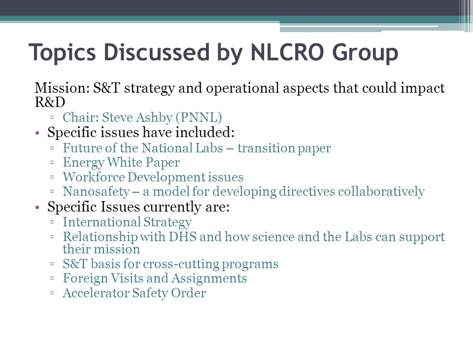 Topics Discussed by NLCRO Group Mission: S&T strategy and operational aspects that could impact R&D ▫Chair: Steve Ashby (PNNL) Specific issues have in