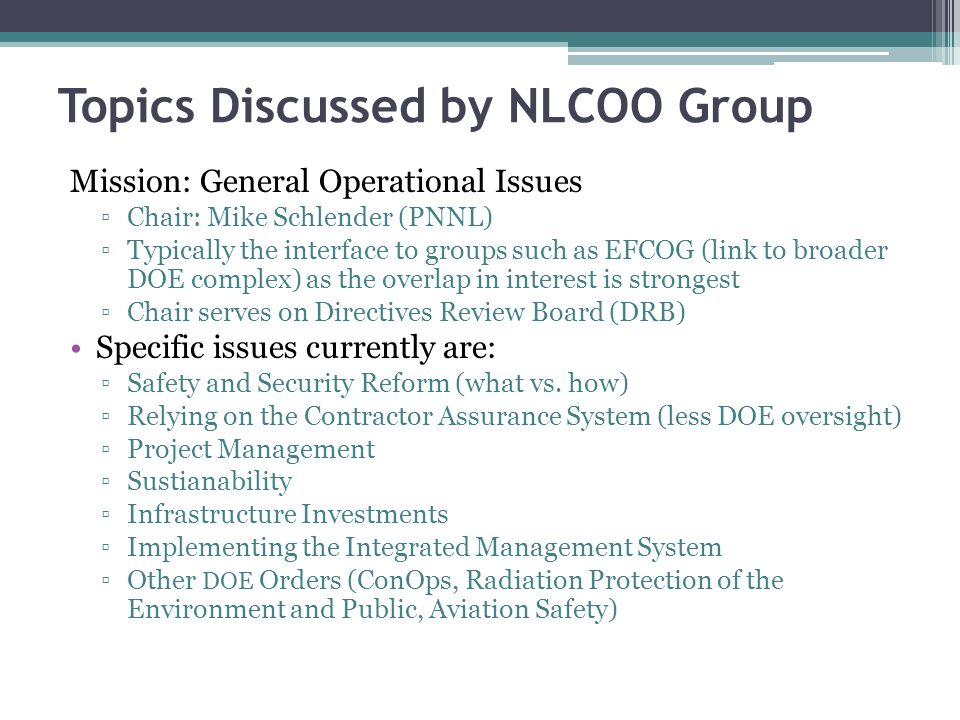 Topics Discussed by NLCIO Group Mission: Cybersecurity and IT issues ▫Chair: Tom Harper (LANL) Specific issues currently are: ▫Cyber Security Reform  Implement risk-based approach ▫Engage beyond DOE on high value use of information to enhance missions (e.g., with NIST) ▫Enhance collaboration capabilities and create communities of interest  Improve collaboration infrastructure of NLCIO Council as first step ▫Foster multi-lab evaluation, development and test deployment of new and innovative information technology to support mission, efficient operation and secure environments  Cloud usage  Evaluation of various technologies