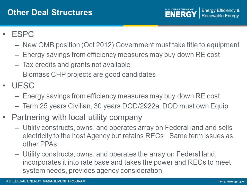 8 | FEDERAL ENERGY MANAGEMENT PROGRAMfemp.energy.gov Other Deal Structures ESPC –New OMB position (Oct 2012) Government must take title to equipment –Energy savings from efficiency measures may buy down RE cost –Tax credits and grants not available –Biomass CHP projects are good candidates UESC –Energy savings from efficiency measures may buy down RE cost –Term 25 years Civilian, 30 years DOD/2922a, DOD must own Equip Partnering with local utility company –Utility constructs, owns, and operates array on Federal land and sells electricity to the host Agency but retains RECs.